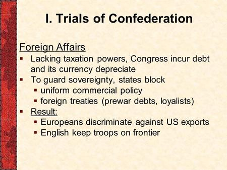 I. Trials of Confederation Foreign Affairs  Lacking taxation powers, Congress incur debt and its currency depreciate  To guard sovereignty, states block.