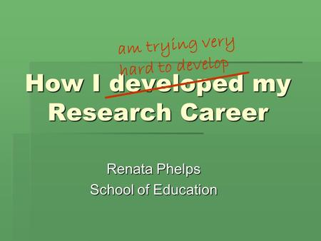 How I developed my Research Career Renata Phelps School of Education am trying very hard to develop.