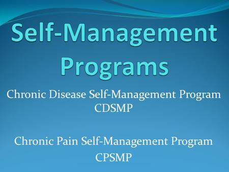Chronic Disease Self-Management Program CDSMP Chronic Pain Self-Management Program CPSMP.