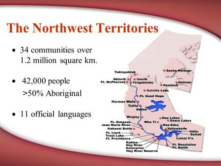  34 communities over 1.2 million square km.  42,000 people >50% Aboriginal  11 official languages The Northwest Territories.