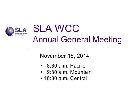 SLA WCC Annual General Meeting November 18, 2014 8:30 a.m. Pacific 9:30 a.m. Mountain 10:30 a.m. Central.