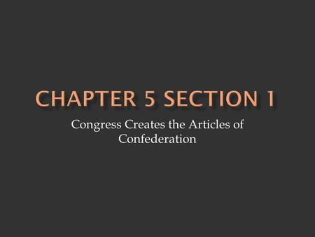 Congress Creates the Articles of Confederation.  Articles of Confederation - drafted by the Continental Congress in 1777 - confederation of 13 states.