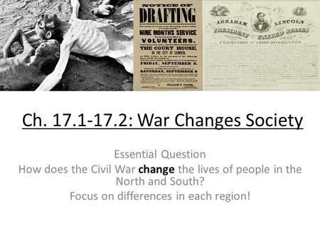 Ch. 17.1-17.2: War Changes Society Essential Question How does the Civil War change the lives of people in the North and South? Focus on differences in.