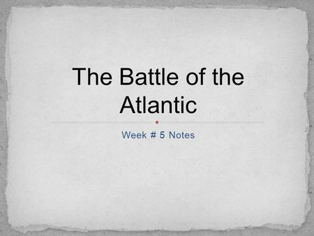 Week # 5 Notes The Battle of the Atlantic. France had fallen in 1940 United Kingdom was under attack in the Battle of Britain. Desperate for supplies,