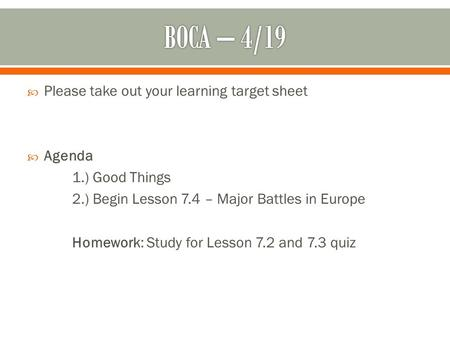  Please take out your learning target sheet  Agenda 1.) Good Things 2.) Begin Lesson 7.4 – Major Battles in Europe Homework: Study for Lesson 7.2 and.