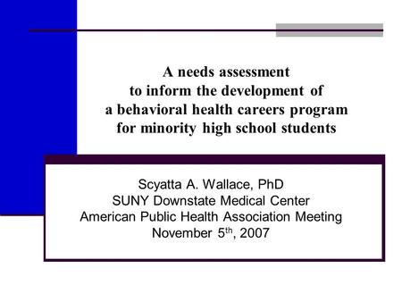 A needs assessment to inform the development of a behavioral health careers program for minority high school students Scyatta A. Wallace, PhD SUNY Downstate.