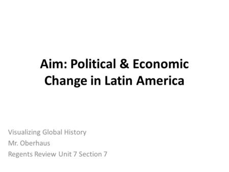 Aim: Political & Economic Change in Latin America Visualizing Global History Mr. Oberhaus Regents Review Unit 7 Section 7.