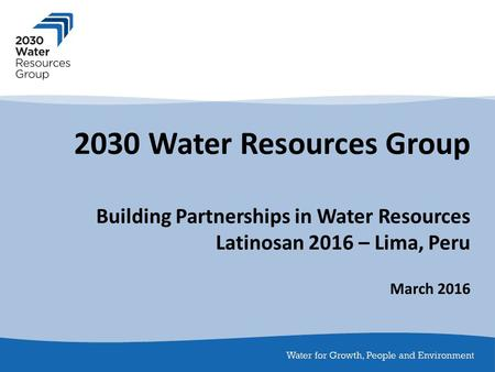 2030 Water Resources Group Building Partnerships in Water Resources Latinosan 2016 – Lima, Peru March 2016.