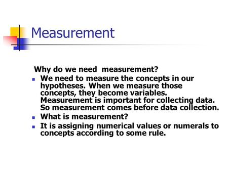 Measurement Why do we need measurement? We need to measure the concepts in our hypotheses. When we measure those concepts, they become variables. Measurement.