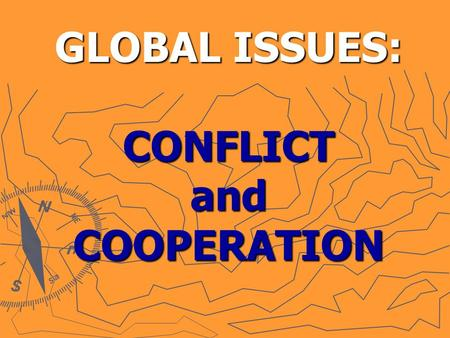 GLOBAL ISSUES: CONFLICT and COOPERATION. What causes wars in the world today? What role does GEOGRAPHY play in world conflicts?