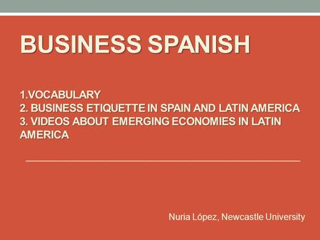 BUSINESS SPANISH 1.VOCABULARY 2. BUSINESS ETIQUETTE IN SPAIN AND LATIN AMERICA 3. VIDEOS ABOUT EMERGING ECONOMIES IN LATIN AMERICA Nuria López, Newcastle.