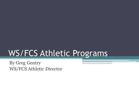 WS/FCS Athletic Programs By Greg Gentry WS/FCS Athletic Director.