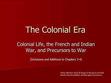 The Colonial Era Colonial Life, the French and <strong>Indian</strong> War, and Precursors to War (Inclusions and Additions to Chapters 3-4) Unless otherwise noted, all.