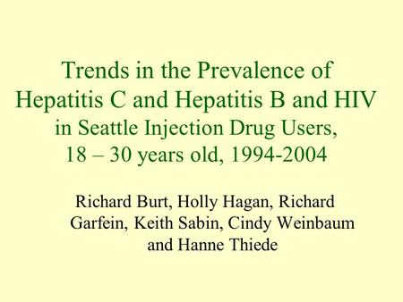 Trends in the Prevalence of Hepatitis C and Hepatitis B and HIV in Seattle Injection Drug Users, 18 – 30 years old, 1994-2004 Richard Burt, Holly Hagan,