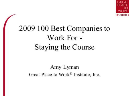2009 100 Best Companies to Work For - Staying the Course Amy Lyman Great Place to Work ® Institute, Inc.