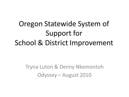 Oregon Statewide System of Support for School & District Improvement Tryna Luton & Denny Nkemontoh Odyssey – August 2010.