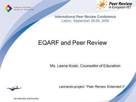 "International Peer Review Conference Lisbon, September 28-29, 2009 EQARF and Peer Review Ms. Leena Koski, Counsellor of Education Leonardo-project ""Peer."