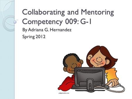 Collaborating and Mentoring Competency 009: G-1 By Adriana G. Hernandez Spring 2012.