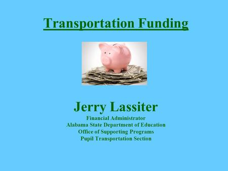 Transportation Funding Jerry Lassiter Financial Administrator Alabama State Department of Education Office of Supporting Programs Pupil Transportation.
