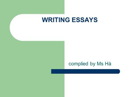 WRITING ESSAYS complied by Ms Hà. WHAT MAKES A GOOD ESSAY ? 1. Accuracy: vocabulary, grammar and punctuation 2. Range: + vocabulary + Grammar ( sentence.