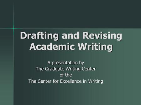 Drafting and Revising Academic Writing A presentation by The Graduate Writing Center of the The Center for Excellence in Writing.
