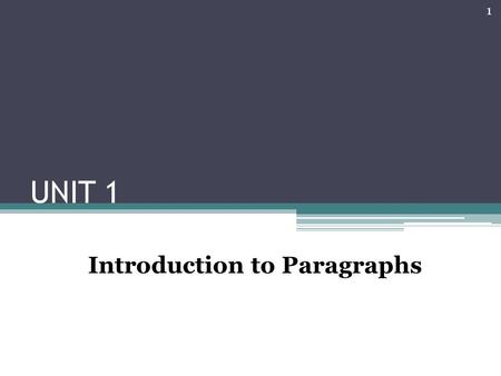 UNIT 1 Introduction to Paragraphs 1. What is a paragraph? A paragraph is a group of sentences that develop one, and only one, main idea; in other words,