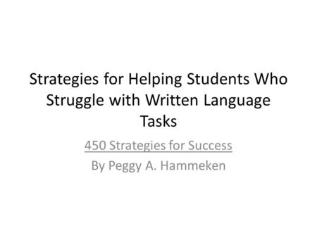 Strategies for Helping Students Who Struggle with Written Language Tasks 450 Strategies for Success By Peggy A. Hammeken.