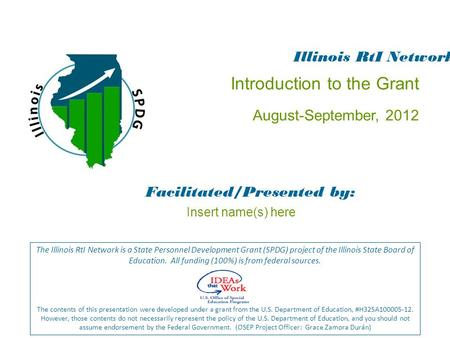 Introduction to the Grant August-September, 2012 Facilitated/Presented by: The Illinois RtI Network is a State Personnel Development Grant (SPDG) project.