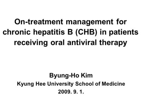 On-treatment management for chronic hepatitis B (CHB) in patients receiving oral antiviral therapy Byung-Ho Kim Kyung Hee University School of Medicine.
