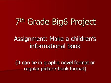 7 th Grade Big6 Project Assignment: Make a children's informational book (It can be in graphic novel format or regular picture-book format)