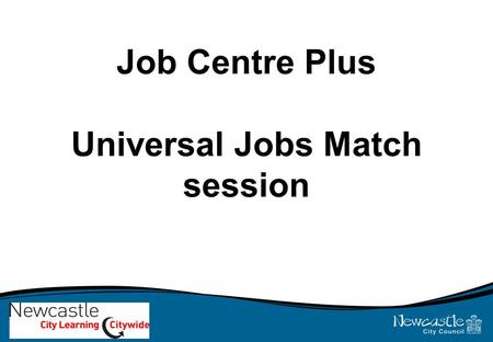Job Centre Plus Universal Jobs Match session. Learning outcomes for today's session: By the end of the session you will: 1.Complete the induction process.