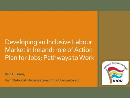 Developing an Inclusive Labour Market in Ireland: role of Action Plan for Jobs; Pathways to Work Bríd O'Brien, Irish National Organisation of the Unemployed.