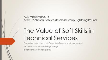 The Value of Soft Skills in Technical Services Penny Lochner, Head of Collection Resource Management Trexler Library, Muhlenberg College