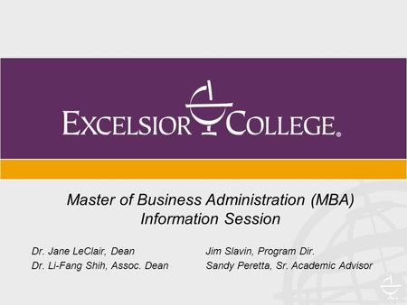 Master of Business Administration (MBA) Information Session Dr. Jane LeClair, Dean Jim Slavin, Program Dir. Dr. Li-Fang Shih, Assoc. Dean Sandy Peretta,