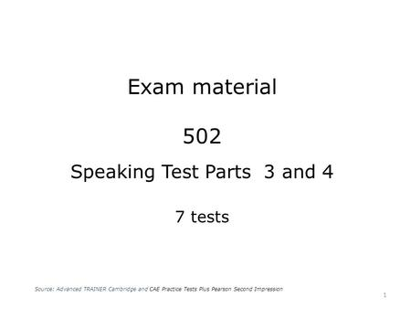 Exam material 502 Speaking Test Parts 3 and 4 7 tests Source: Advanced TRAINER Cambridge and CAE Practice Tests Plus Pearson Second Impression 1.