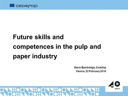 Future skills and competences in the pulp and paper industry Steve Bainbridge, Cedefop Vienna, 22 February 2016.