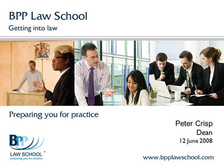 Getting into law Peter Crisp Dean 12 June 2008. Agenda About BPP Law School How to become a lawyer Advising students on a career in law Questions.
