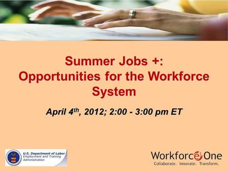 Summer Jobs +: Opportunities for the Workforce System April 4 th, 2012; 2:00 - 3:00 pm ET.