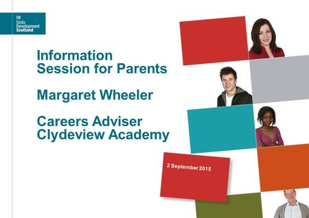 Information Session for Parents Margaret Wheeler Careers Adviser Clydeview Academy 2 September 2015.