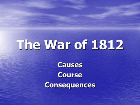 "The War of 1812 CausesCourseConsequences. The Second War for Independence If the US could ""beat"" England twice ""in the same season,"" the world would believe."