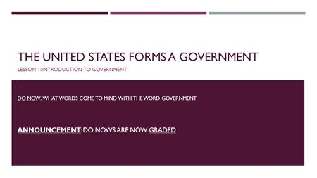 THE UNITED STATES FORMS A GOVERNMENT LESSON 1: INTRODUCTION TO GOVERNMENT DO NOW: WHAT WORDS COME TO MIND WITH THE WORD GOVERNMENT ANNOUNCEMENT: DO NOWS.