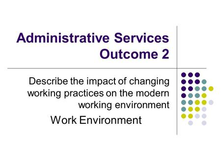 Administrative Services Outcome 2 Describe the impact of changing working practices on the modern working environment Work Environment.