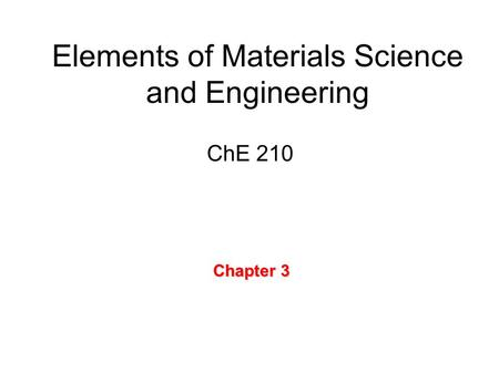 Elements of Materials Science and Engineering ChE 210 Chapter 3.