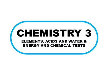 CHEMISTRY 3 ELEMENTS, ACIDS AND WATER & ENERGY AND CHEMICAL TESTS.