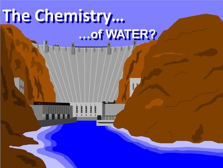 1 The Chemistry… …of WATER?. 2 Water is a CHEMICAL? Water is one of our most abundant chemicals Chemical Formula is H 2 O most recognized of all the chemical.