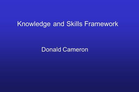 Knowledge and Skills Framework Donald Cameron. AGENDA FOR CHANGE Replaces 24 Whitley Councils 3 Components Job Evaluation Scheme Harmonisation of Terms.