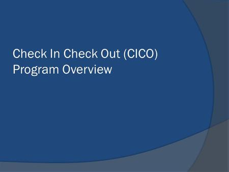 Check In Check Out (CICO) Program Overview. What is CICO? The CICO Program is a school-wide, check-in, check-out prevention program for students who are.