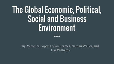 The Global Economic, Political, Social and Business Environment By: Veronica Loper, Dylan Bermes, Nathan Waller, and Jess Williams.