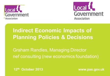 Indirect Economic Impacts of Planning Policies & Decisions Graham Randles, Managing Director nef consulting (new economics foundation) 12 th October 2013www.pas.gov.uk.