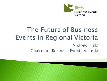 Andrew Hiebl Chairman, Business Events Victoria.